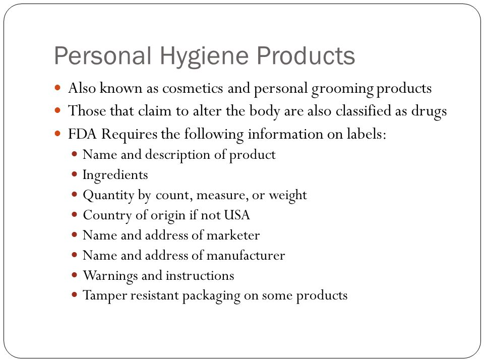 Personal Hygiene Products Also known as cosmetics and personal grooming products Those that claim to alter the body are also classified as drugs FDA Requires the following information on labels: Name and description of product Ingredients Quantity by count, measure, or weight Country of origin if not USA Name and address of marketer Name and address of manufacturer Warnings and instructions Tamper resistant packaging on some products