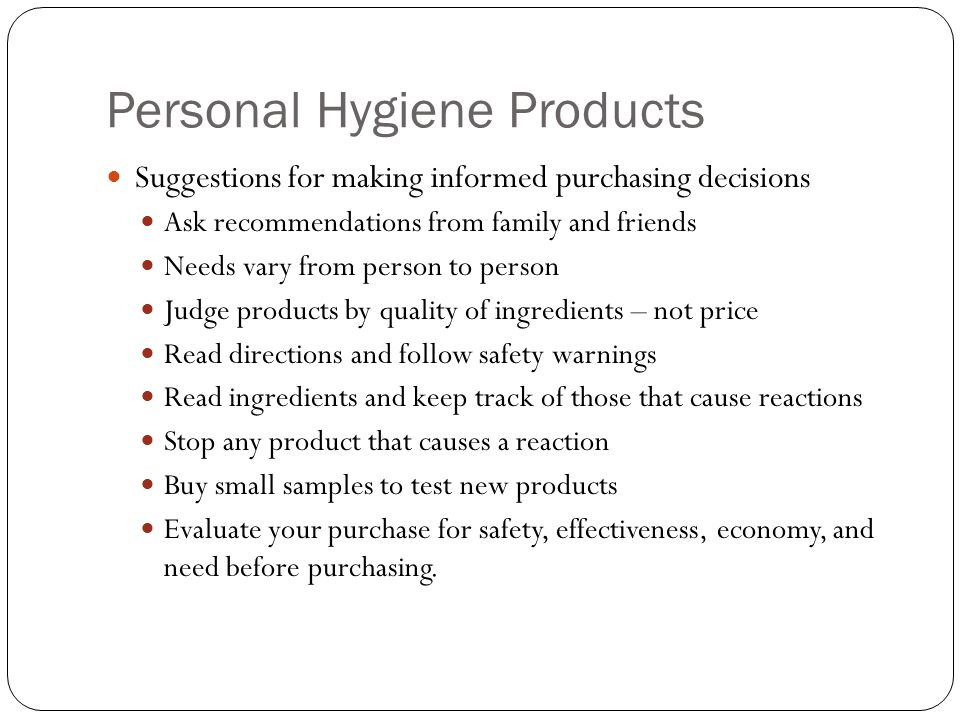 Personal Hygiene Products Suggestions for making informed purchasing decisions Ask recommendations from family and friends Needs vary from person to person Judge products by quality of ingredients – not price Read directions and follow safety warnings Read ingredients and keep track of those that cause reactions Stop any product that causes a reaction Buy small samples to test new products Evaluate your purchase for safety, effectiveness, economy, and need before purchasing.