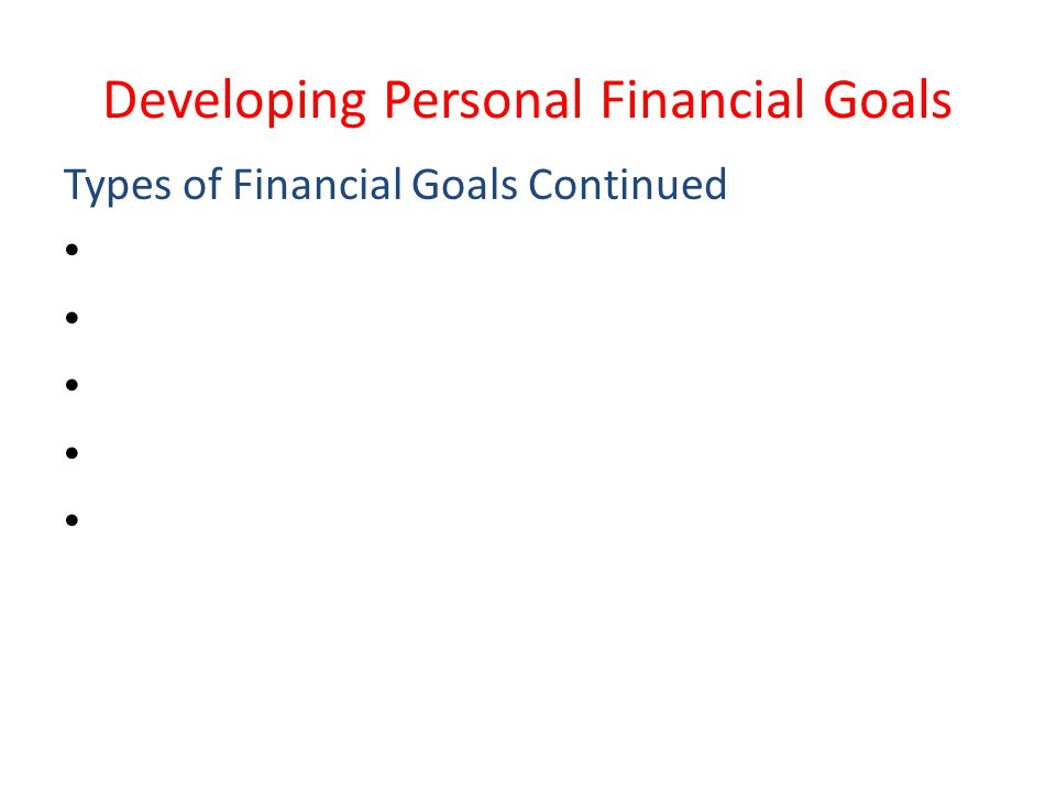 Developing Personal Financial Goals Types of Financial Goals Continued