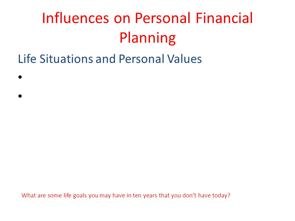 Influences on Personal Financial Planning Life Situations and Personal Values What are some life goals you may have in ten years that you don't have today?