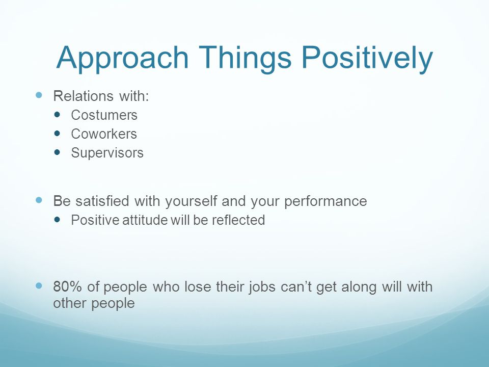 Approach Things Positively Relations with: Costumers Coworkers Supervisors Be satisfied with yourself and your performance Positive attitude will be reflected 80% of people who lose their jobs can't get along will with other people