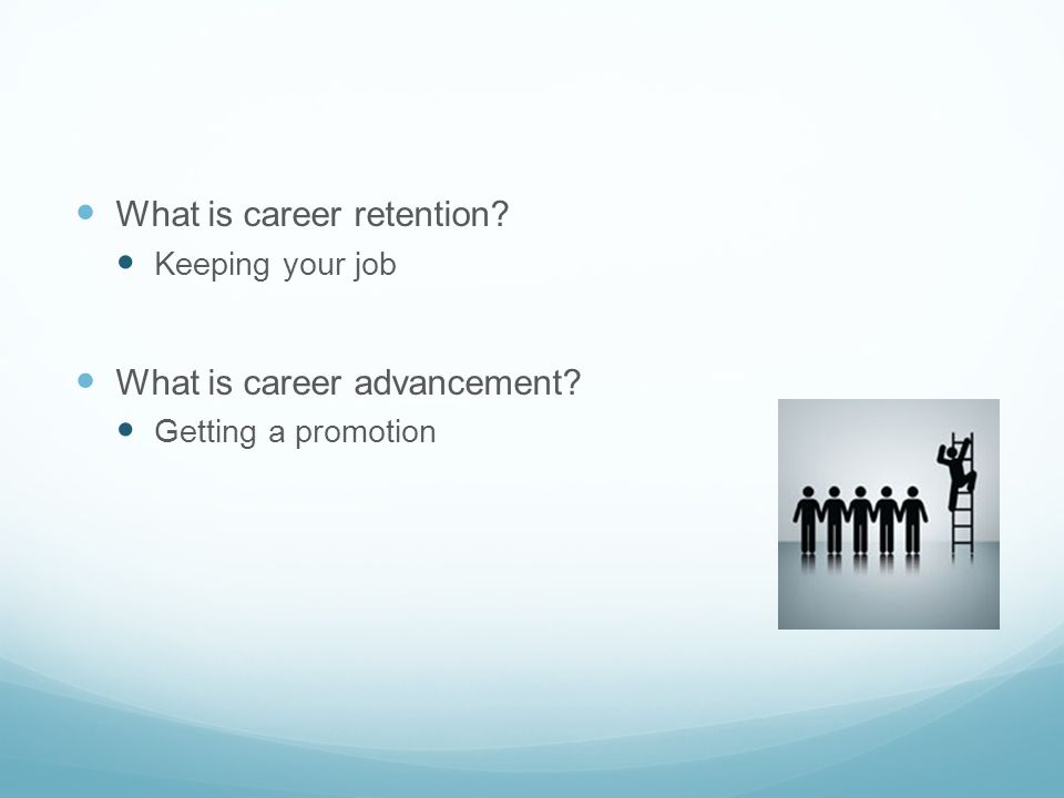 What is career retention Keeping your job What is career advancement Getting a promotion