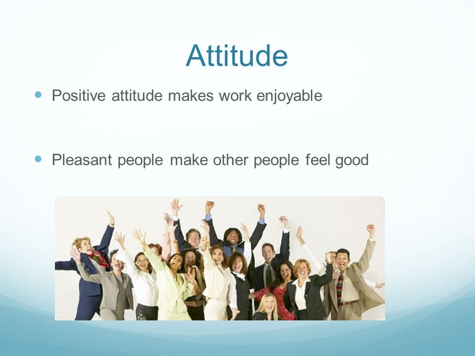 Attitude Positive attitude makes work enjoyable Pleasant people make other people feel good