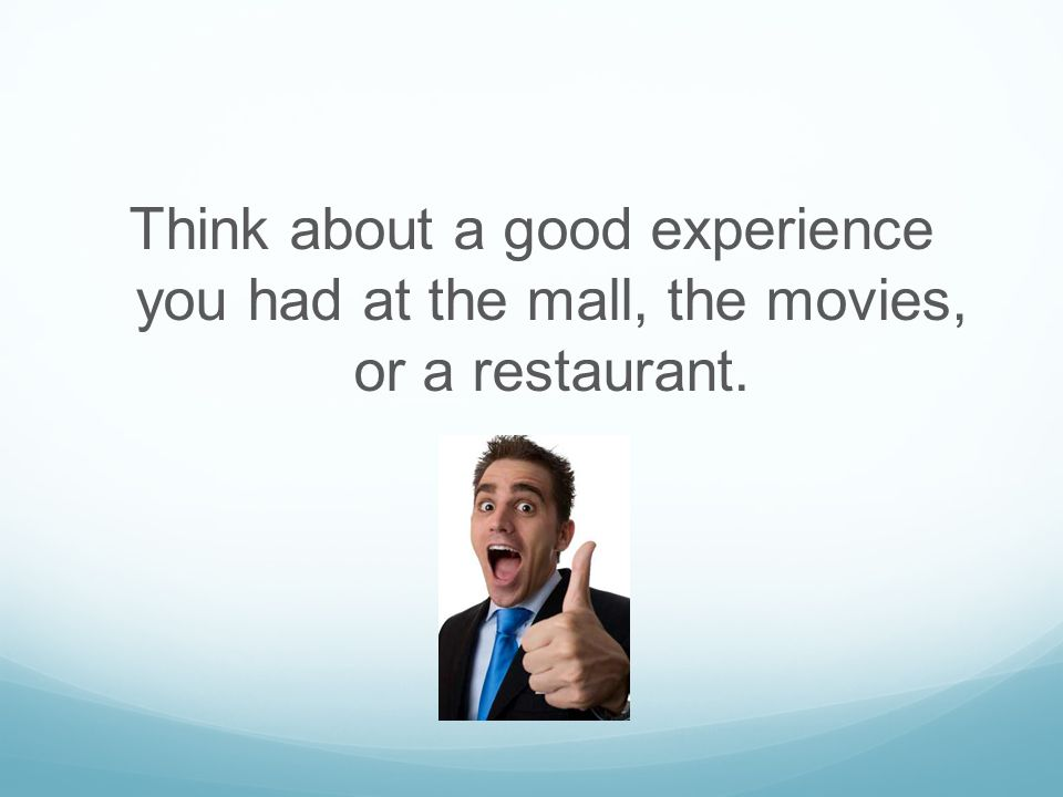 Think about a good experience you had at the mall, the movies, or a restaurant.
