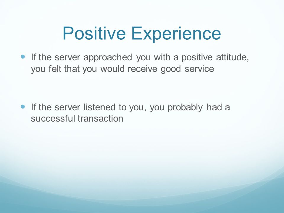 Positive Experience If the server approached you with a positive attitude, you felt that you would receive good service If the server listened to you, you probably had a successful transaction