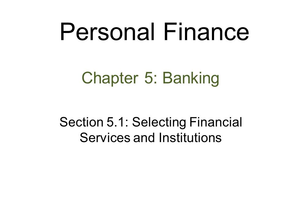 Personal Finance Chapter 5: Banking Section 5.1: Selecting Financial Services and Institutions