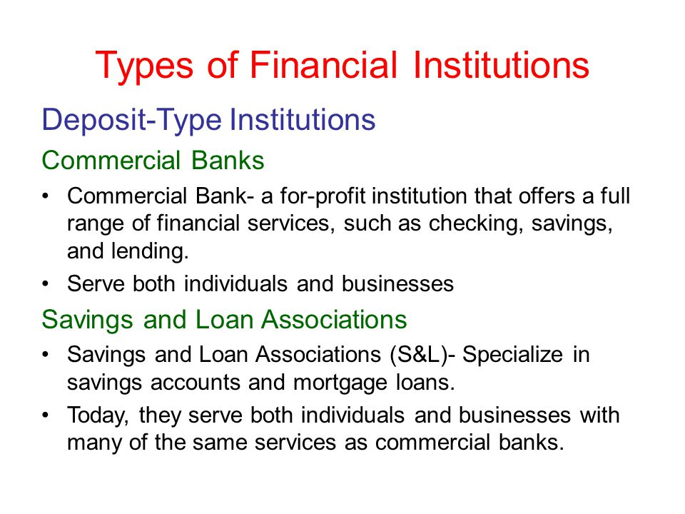 Types of Financial Institutions Deposit-Type Institutions Commercial Banks Commercial Bank- a for-profit institution that offers a full range of finan