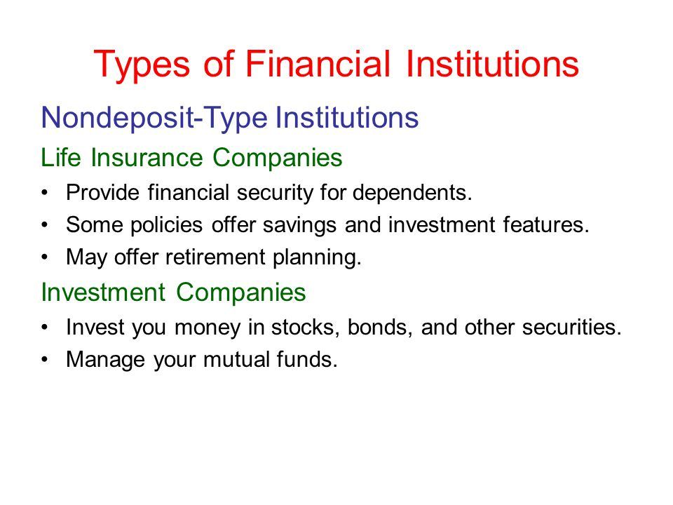 Types of Financial Institutions Nondeposit-Type Institutions Life Insurance Companies Provide financial security for dependents. Some policies offer s