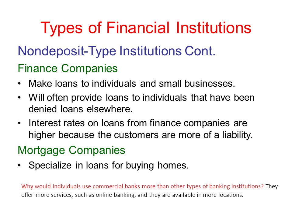 Types of Financial Institutions Nondeposit-Type Institutions Cont. Finance Companies Make loans to individuals and small businesses. Will often provid