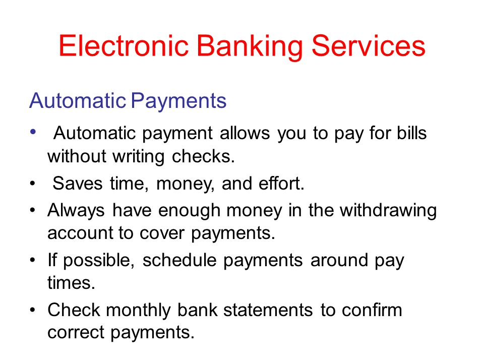 Electronic Banking Services Automatic Payments Automatic payment allows you to pay for bills without writing checks. Saves time, money, and effort. Al