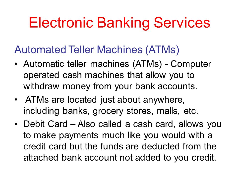 Electronic Banking Services Automated Teller Machines (ATMs) Automatic teller machines (ATMs) - Computer operated cash machines that allow you to with