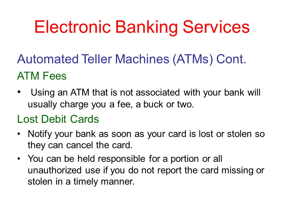Electronic Banking Services Automated Teller Machines (ATMs) Cont. ATM Fees Using an ATM that is not associated with your bank will usually charge you