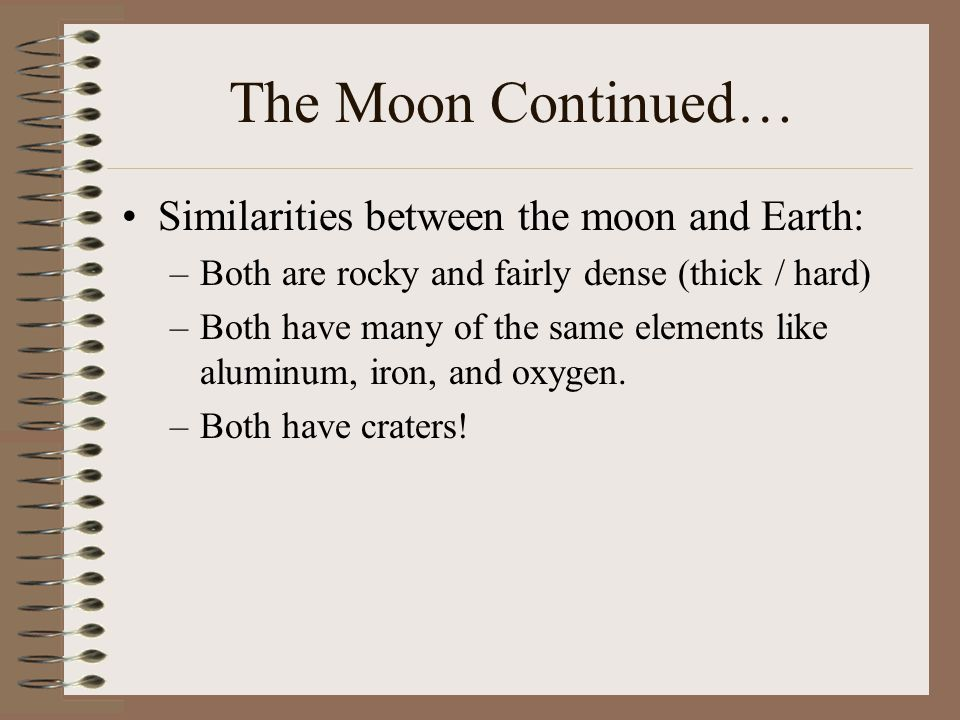 The Moon Continued… Similarities between the moon and Earth: –Both are rocky and fairly dense (thick / hard) –Both have many of the same elements like aluminum, iron, and oxygen.