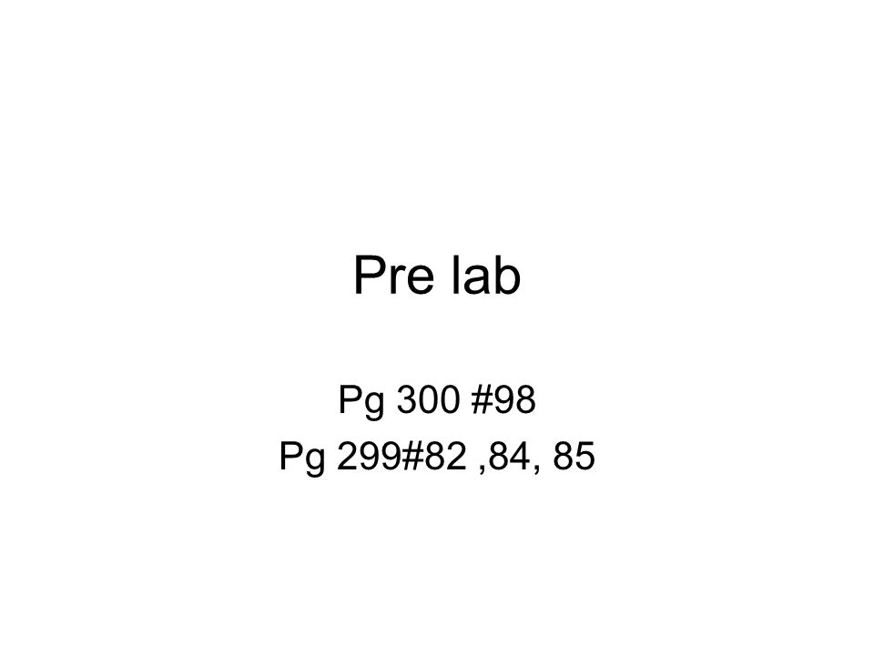 Pre lab Pg 300 #98 Pg 299#82,84, 85