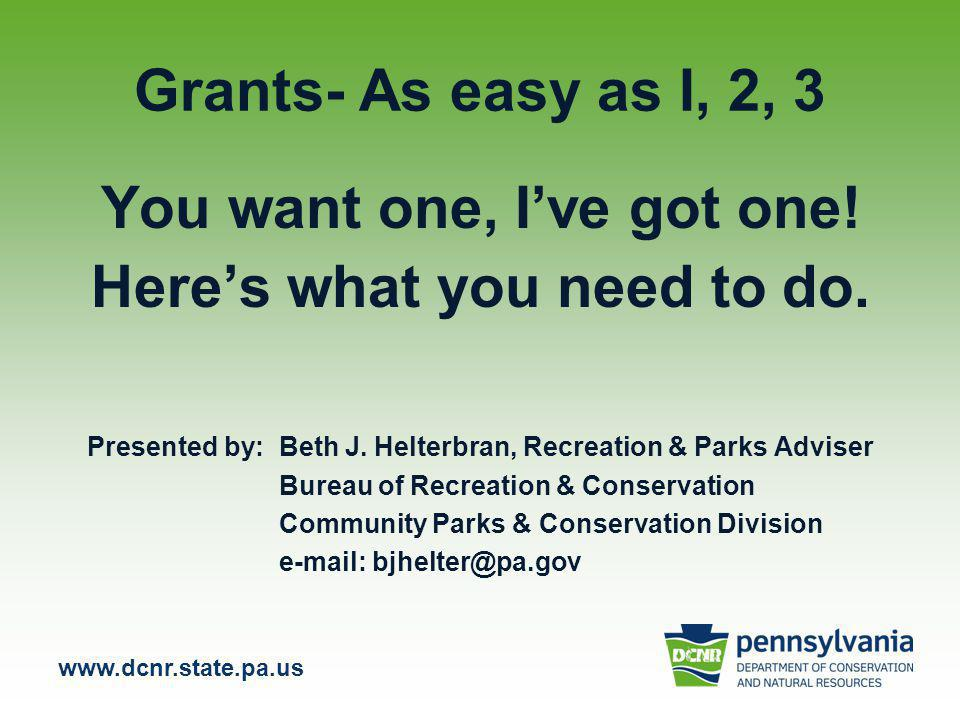 www.dcnr.state.pa.us Grants- As easy as I, 2, 3 You want one, I've got one.