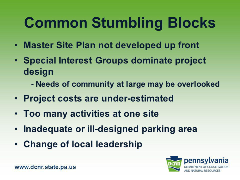 www.dcnr.state.pa.us Common Stumbling Blocks Master Site Plan not developed up front Special Interest Groups dominate project design - Needs of community at large may be overlooked Project costs are under-estimated Too many activities at one site Inadequate or ill-designed parking area Change of local leadership