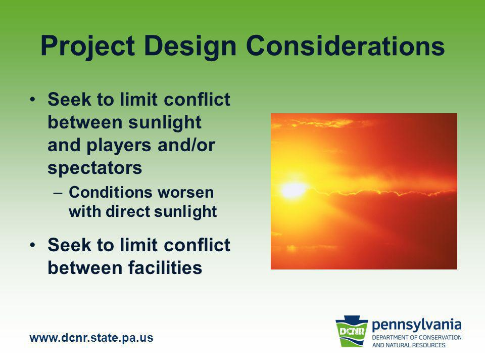 www.dcnr.state.pa.us Project Design Conside rations Seek to limit conflict between sunlight and players and/or spectators –Conditions worsen with direct sunlight Seek to limit conflict between facilities