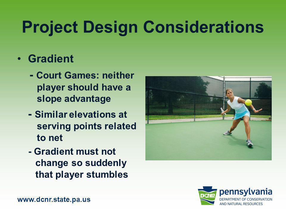 www.dcnr.state.pa.us Project Design Considerations Gradient - Court Games: neither player should have a slope advantage - Similar elevations at serving points related to net - Gradient must not change so suddenly that player stumbles