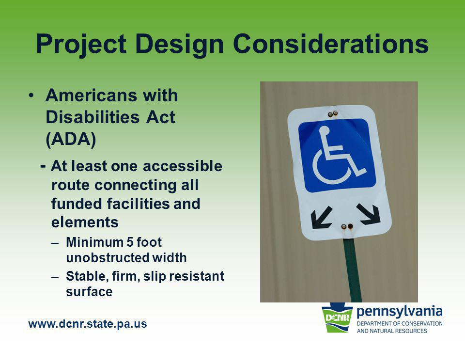 www.dcnr.state.pa.us Project Design Considerations Americans with Disabilities Act (ADA) - At least one accessible route connecting all funded facilities and elements –Minimum 5 foot unobstructed width –Stable, firm, slip resistant surface
