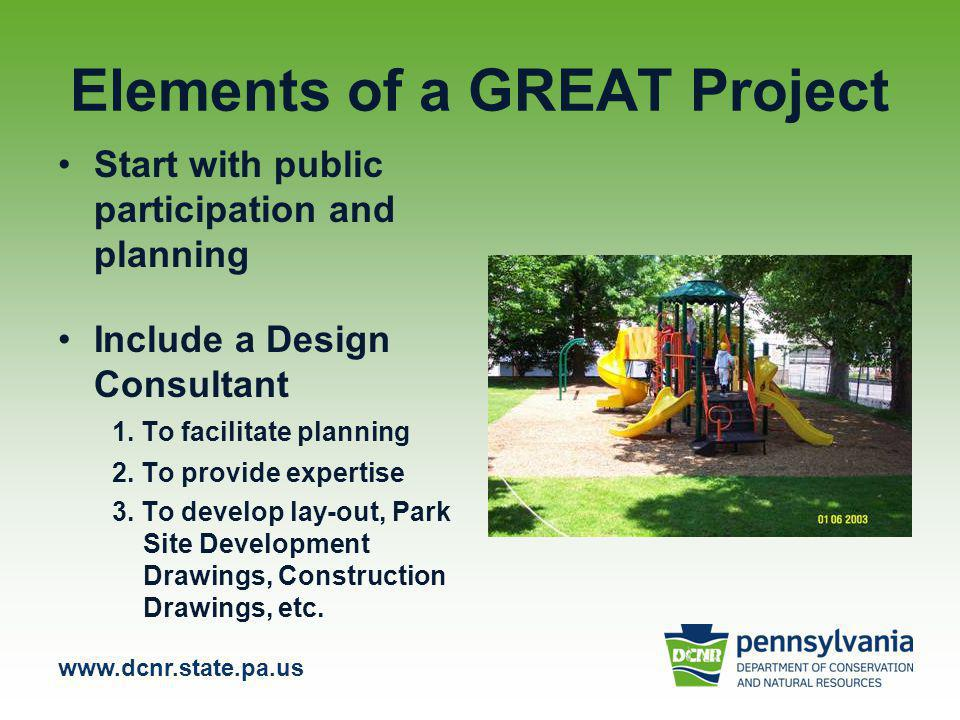 www.dcnr.state.pa.us Elements of a GREAT Project Start with public participation and planning Include a Design Consultant 1.