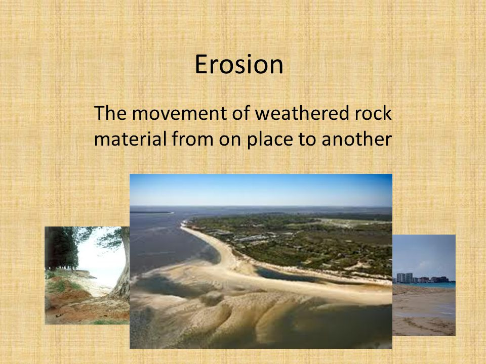 Erosion The movement of weathered rock material from on place to another