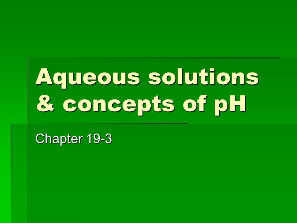 Aqueous solutions & concepts of pH Chapter 19-3