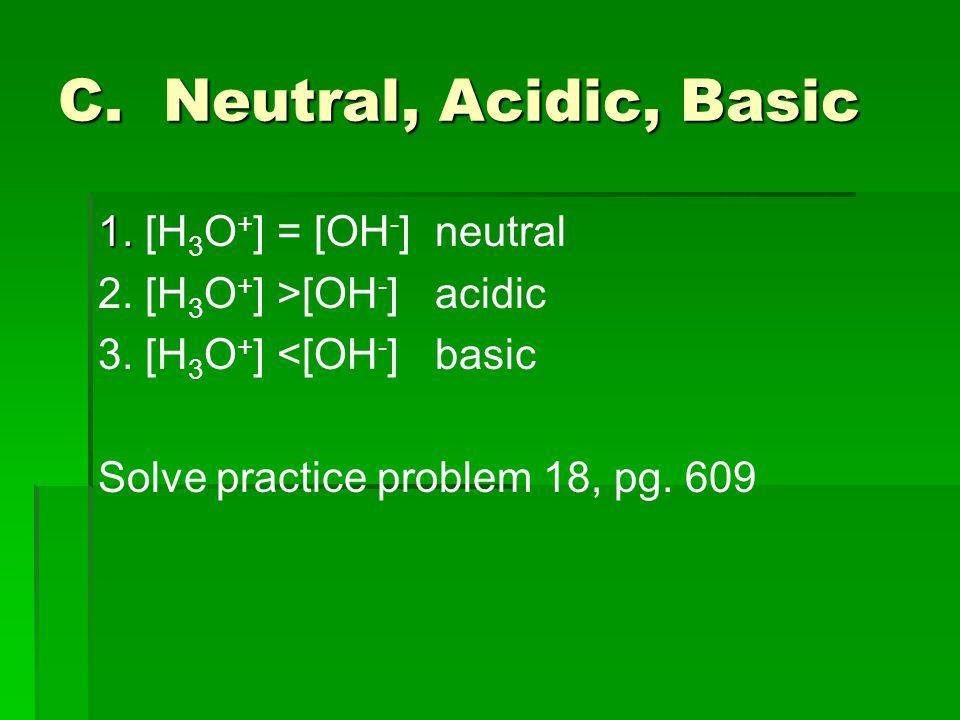 C. Neutral, Acidic, Basic 1. 1. [H 3 O + ] = [OH - ] neutral 2.