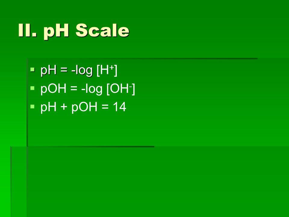 II. pH Scale  pH = -log  pH = -log [H + ]   pOH = -log [OH - ]   pH + pOH = 14