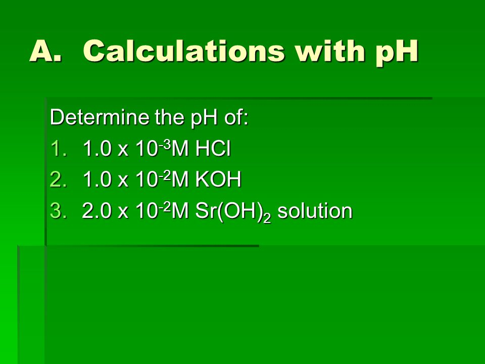 A. Calculations with pH Determine the pH of: 1.1.0 x 10 -3 M HCl 2.1.0 x 10 -2 M KOH 3.2.0 x 10 -2 M Sr(OH) 2 solution