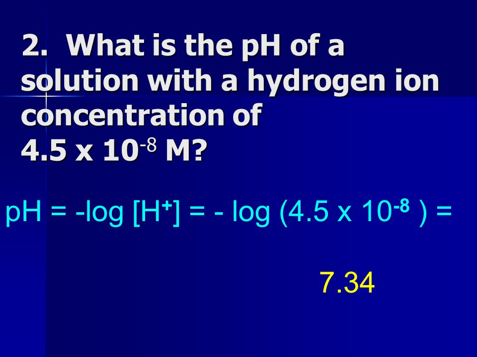2. What is the pH of a solution with a hydrogen ion concentration of 4.5 x 10 -8 M? pH = -log [H + ] = - log (4.5 x 10 -8 ) = 7.34
