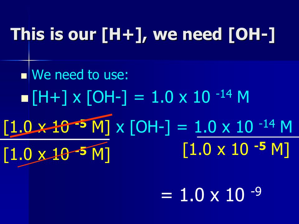 This is our [H+], we need [OH-] We need to use: [H+] x [OH-] = 1.0 x 10 -14 M [1.0 x 10 -5 M] x [OH-] = 1.0 x 10 -14 M [1.0 x 10 -5 M] = 1.0 x 10 -9