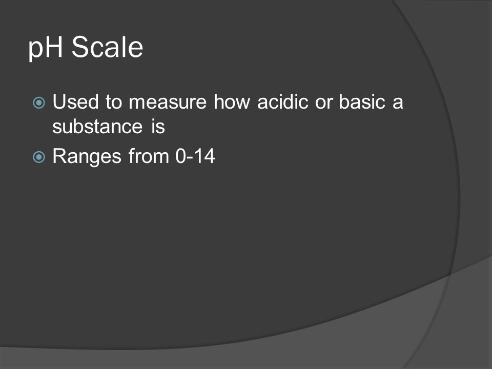 pH Scale  Used to measure how acidic or basic a substance is  Ranges from 0-14