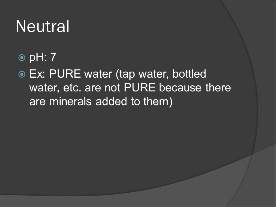 Neutral  pH: 7  Ex: PURE water (tap water, bottled water, etc.