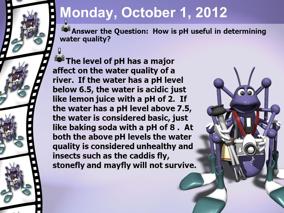 Monday, October 1, 2012 Answer the Question: How is pH useful in determining water quality? The level of pH has a major affect on the water quality of