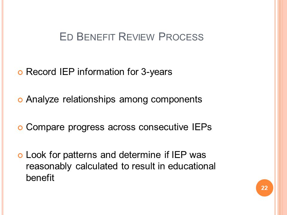 E D B ENEFIT R EVIEW P ROCESS Record IEP information for 3-years Analyze relationships among components Compare progress across consecutive IEPs Look