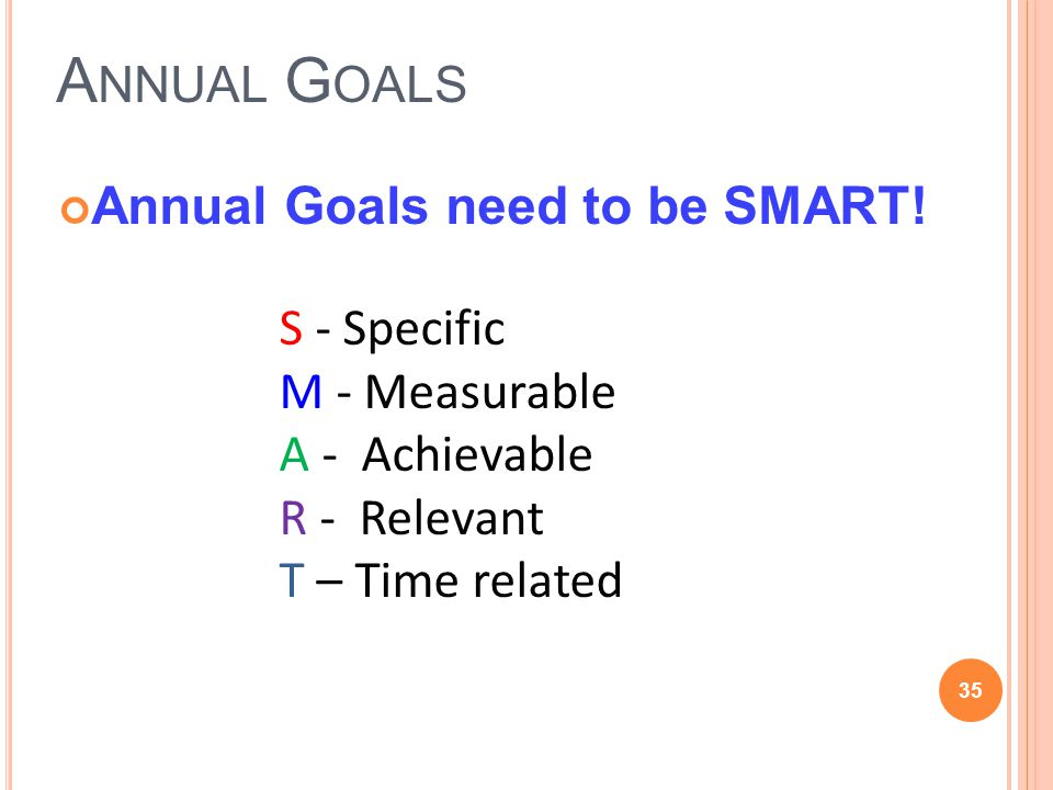 A NNUAL G OALS Annual Goals need to be SMART! 35 S - Specific M - Measurable A - Achievable R - Relevant T – Time related
