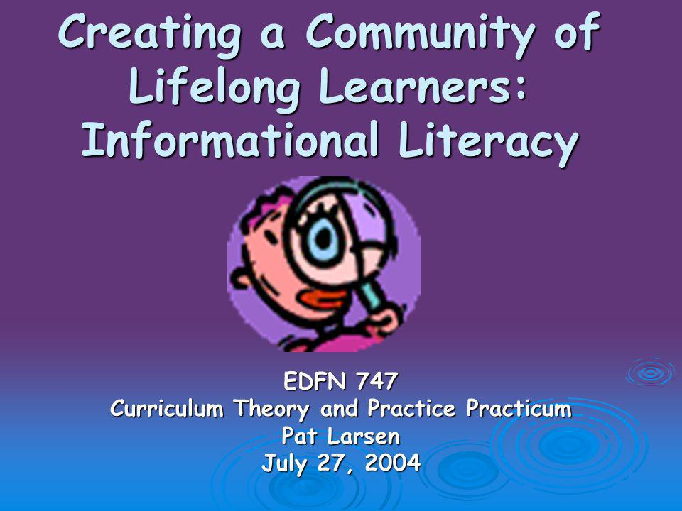 Creating a Community of Lifelong Learners: Informational Literacy EDFN 747 Curriculum Theory and Practice Practicum Pat Larsen July 27, 2004
