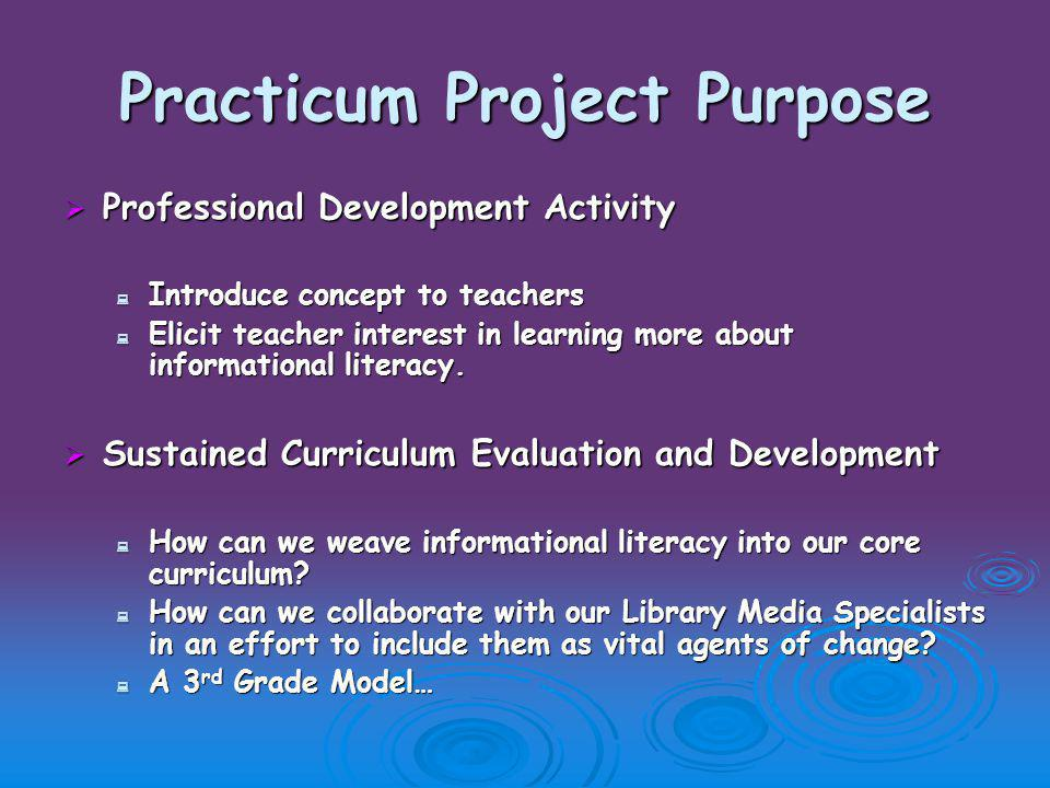 Practicum Project Purpose  Professional Development Activity  Introduce concept to teachers  Elicit teacher interest in learning more about informational literacy.