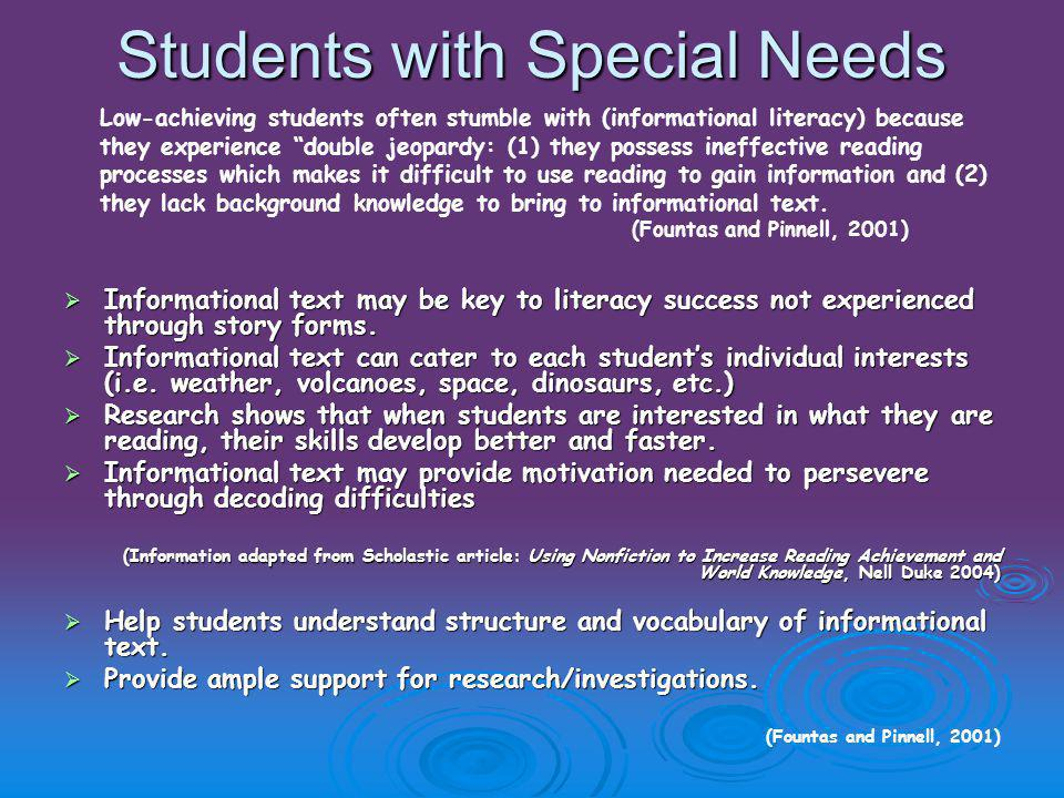 Students with Special Needs  Informational text may be key to literacy success not experienced through story forms.