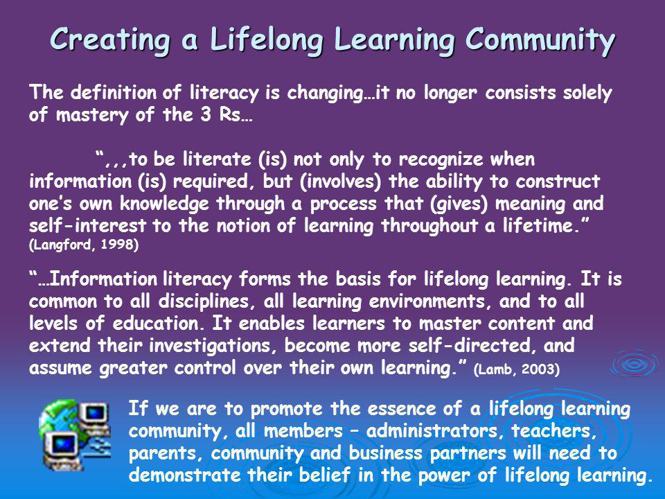 Creating a Lifelong Learning Community The definition of literacy is changing…it no longer consists solely of mastery of the 3 Rs… ,,,to be literate (is) not only to recognize when information (is) required, but (involves) the ability to construct one's own knowledge through a process that (gives) meaning and self-interest to the notion of learning throughout a lifetime. (Langford, 1998) …Information literacy forms the basis for lifelong learning.