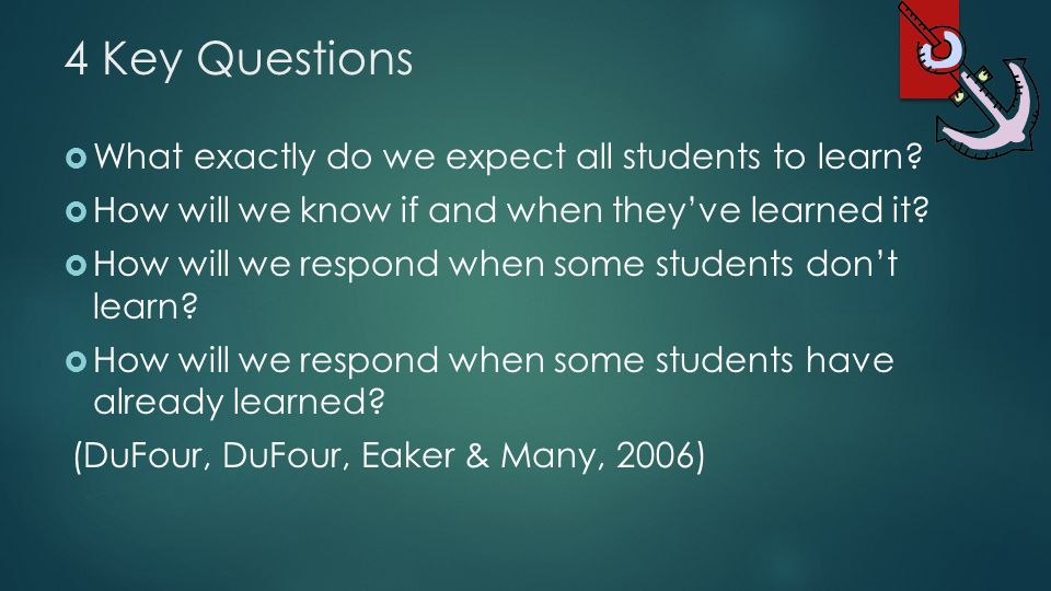 4 Key Questions  What exactly do we expect all students to learn?  How will we know if and when they've learned it?  How will we respond when some