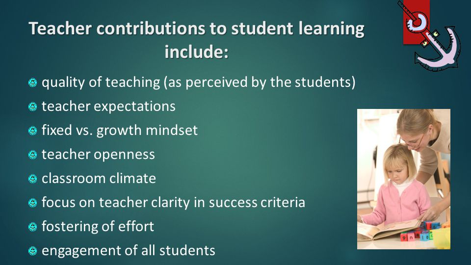 Teacher contributions to student learning include: quality of teaching (as perceived by the students) teacher expectations fixed vs. growth mindset te
