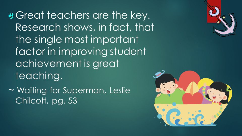 Great teachers are the key. Research shows, in fact, that the single most important factor in improving student achievement is great teaching. ~ Waiti