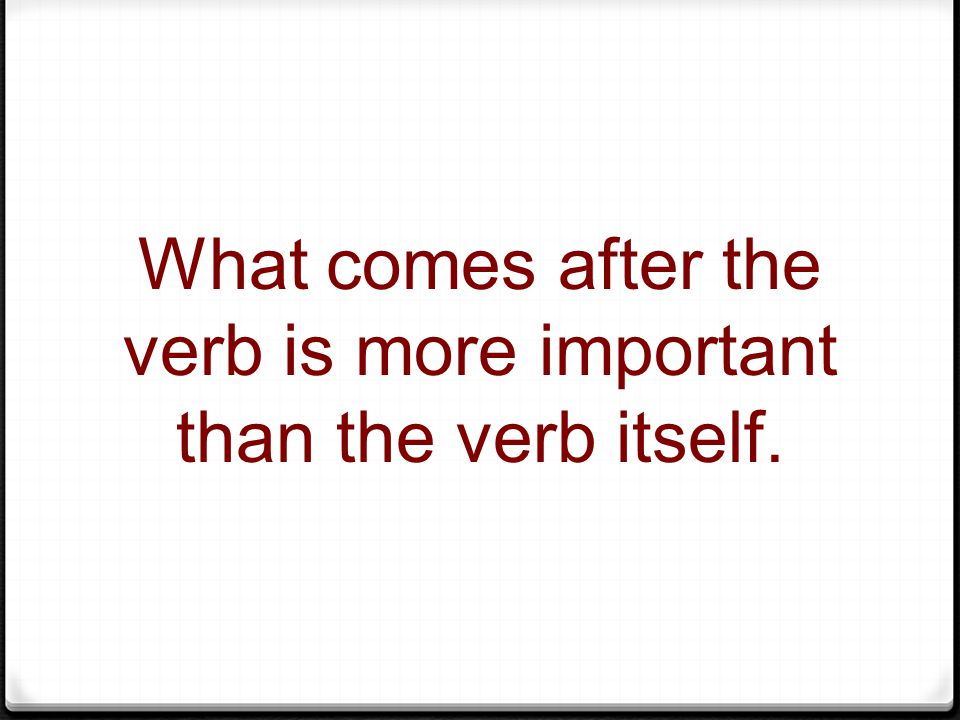 What comes after the verb is more important than the verb itself.