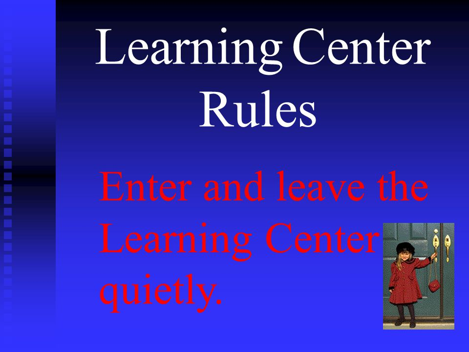 Learning Center Rules Enter and leave the Learning Center quietly.