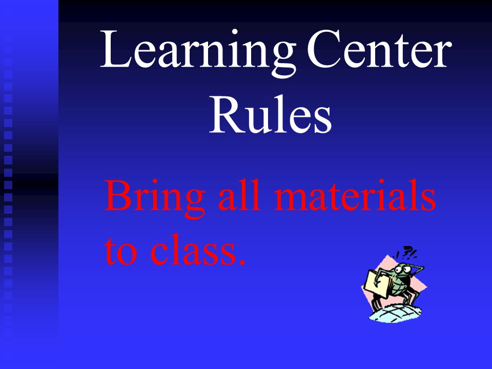 Learning Center Rules Bring all materials to class.