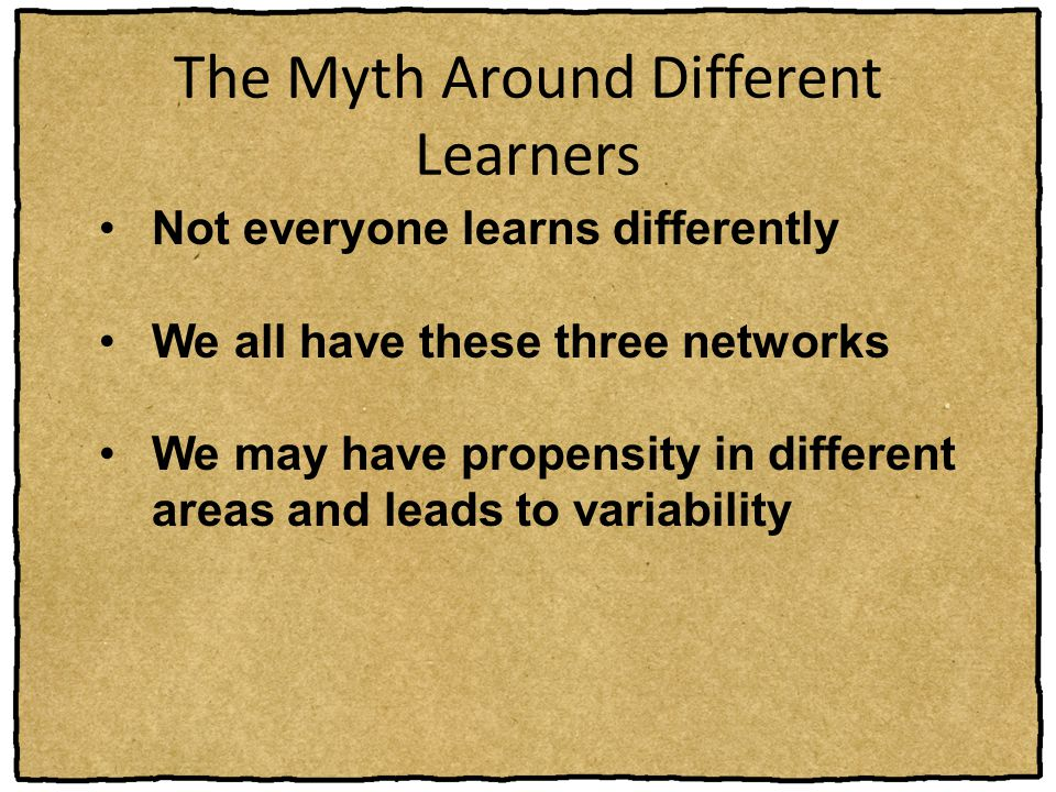 The Myth Around Different Learners Not everyone learns differently We all have these three networks We may have propensity in different areas and lead