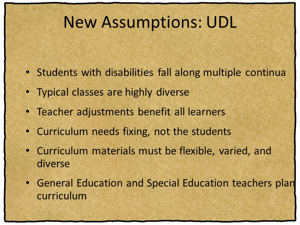 New Assumptions: UDL Students with disabilities fall along multiple continua Typical classes are highly diverse Teacher adjustments benefit all learne