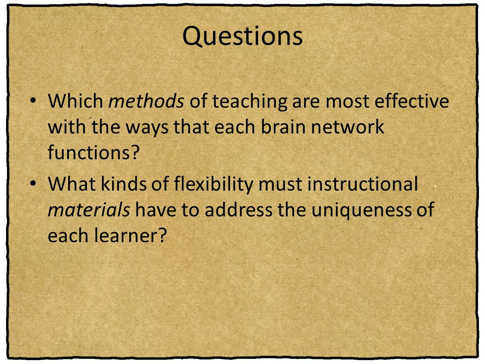 Questions Which methods of teaching are most effective with the ways that each brain network functions? What kinds of flexibility must instructional m