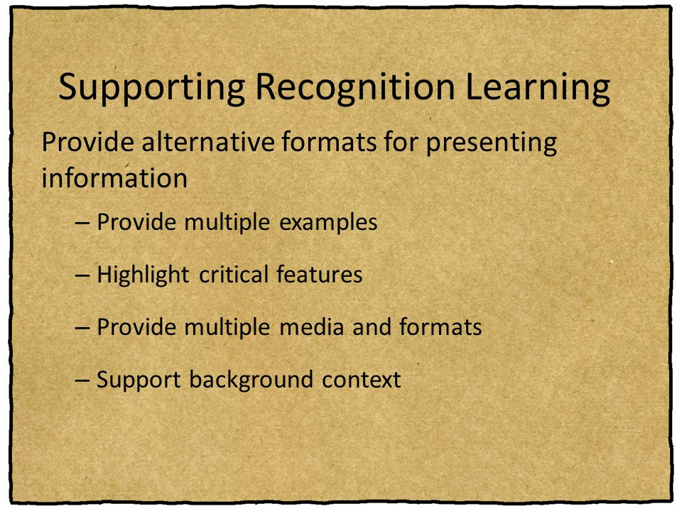 Supporting Recognition Learning Provide alternative formats for presenting information – Provide multiple examples – Highlight critical features – Pro